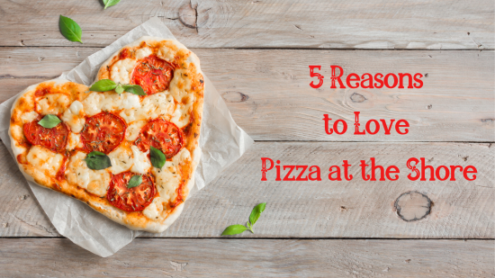5 Reasons to Love Pizza at the Shore