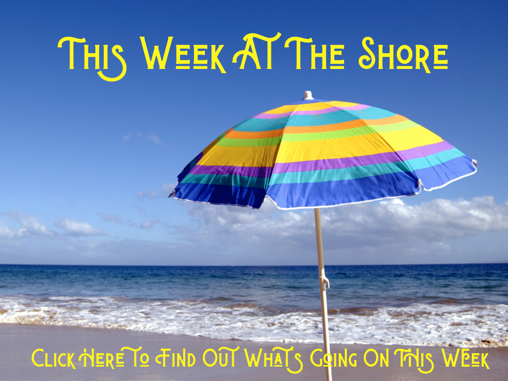 Whats going on this week at the shore? Click here to learn more about things to do at the shore.