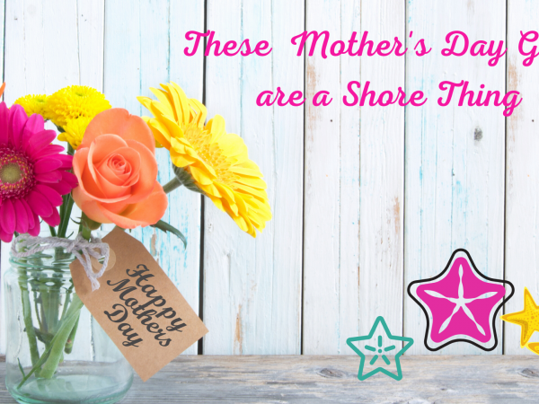 These Mother's Day Gift Ideas are a Shore Thing