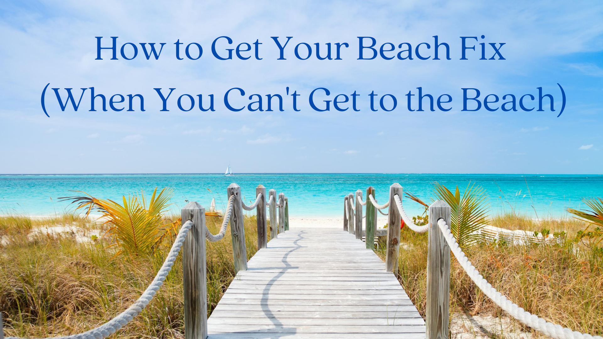 How to Get Your Beach Fix (When You Can't Get to the Beach)